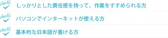 しっかりとした責任を持って、作業をすすめられる方・パソコンでインターネットが使える方・基本的な日本語が書ける方